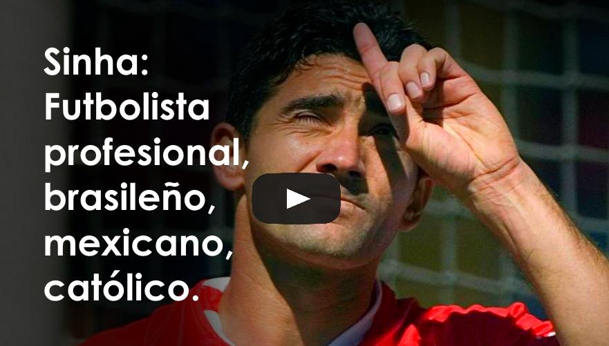 Sinha: Futbolista profesional, brasileño, mexicano, católico.