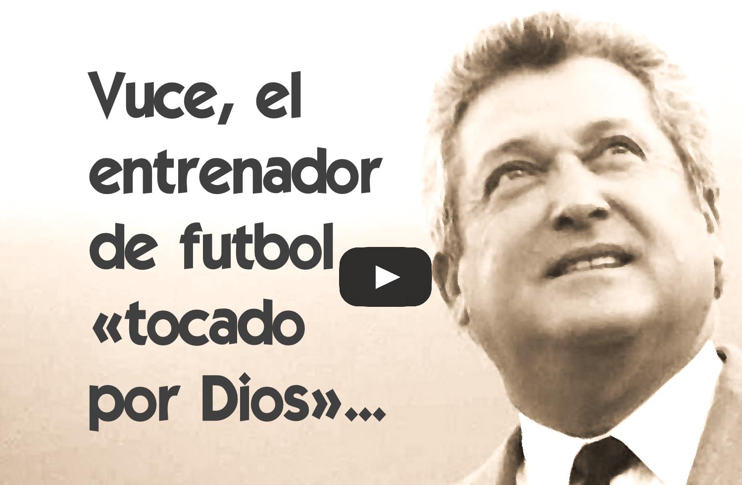 Vuce, el entrenador de futbol «tocado por Dios»